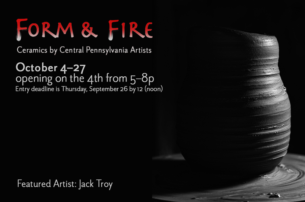 CALL FOR ENTRIES! — Form and Fire, Ceramics by Central Pennsylvania Artists featuring Jack Troy will be held October 4-27 in the Downtown Gallery.